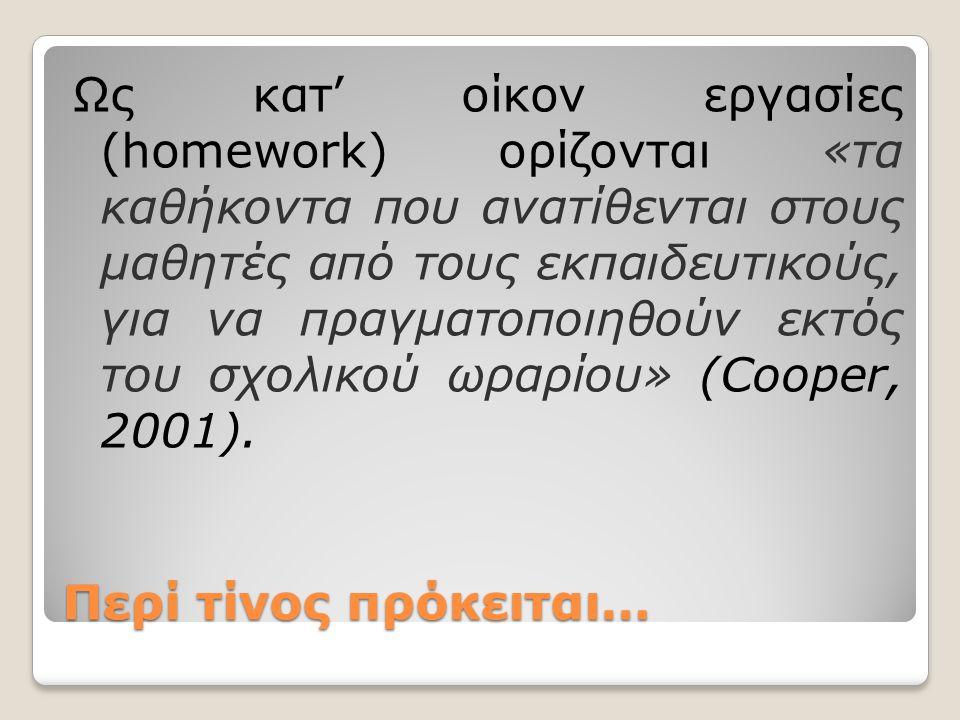 Ως κατ' οίκον εργασίες (homework) ορίζονται «τα καθήκοντα που ανατίθενται στους μαθητές από τους εκπαιδευτικούς, για να πραγματοποιηθούν εκτός του σχολικού ωραρίου» (Cooper, 2001).