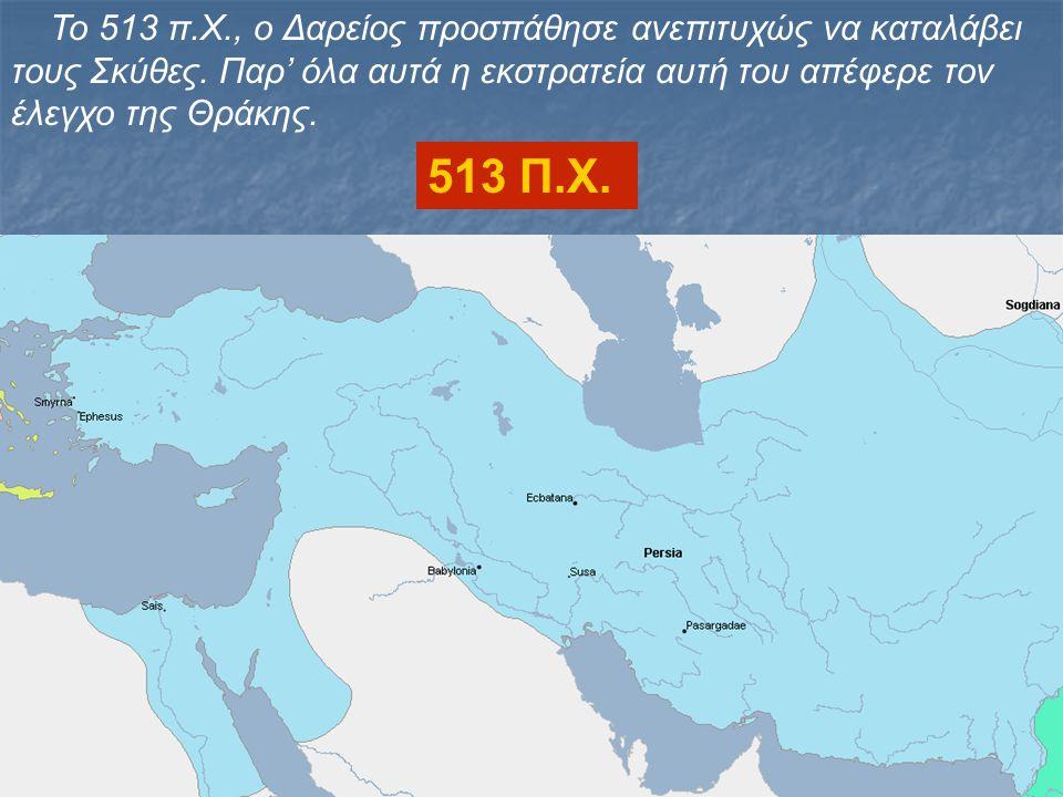 Το 513 π.Χ., ο Δαρείος προσπάθησε ανεπιτυχώς να καταλάβει τους Σκύθες. Παρ' όλα αυτά η εκστρατεία αυτή του απέφερε τον έλεγχο της Θράκης.