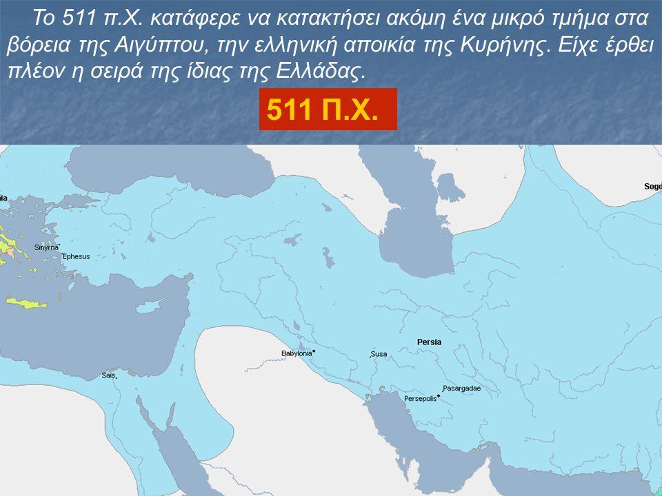 Το 511 π.Χ. κατάφερε να κατακτήσει ακόμη ένα μικρό τμήμα στα βόρεια της Αιγύπτου, την ελληνική αποικία της Κυρήνης. Είχε έρθει πλέον η σειρά της ίδιας της Ελλάδας.