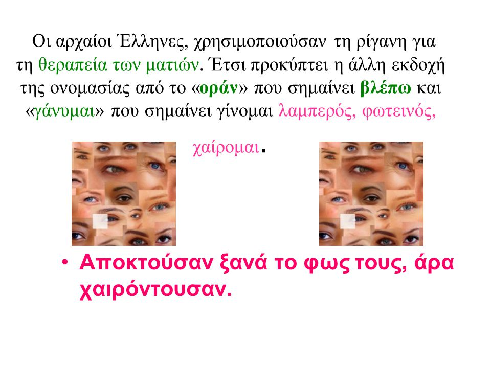 Οι αρχαίοι Έλληνες, χρησιμοποιούσαν τη ρίγανη για τη θεραπεία των ματιών. Έτσι προκύπτει η άλλη εκδοχή της ονομασίας από το «οράν» που σημαίνει βλέπω και «γάνυμαι» που σημαίνει γίνομαι λαμπερός, φωτεινός, χαίρομαι.