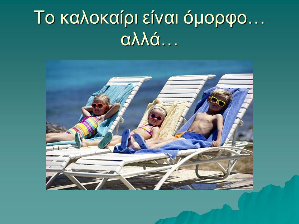 Το καλοκαίρι είναι όμορφο… αλλά…