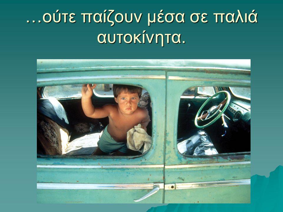 …ούτε παίζουν μέσα σε παλιά αυτοκίνητα.