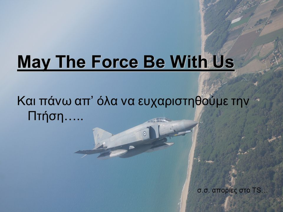May The Force Be With Us Και πάνω απ' όλα να ευχαριστηθούμε την Πτήση….. σ.σ. απορίες στο TS…