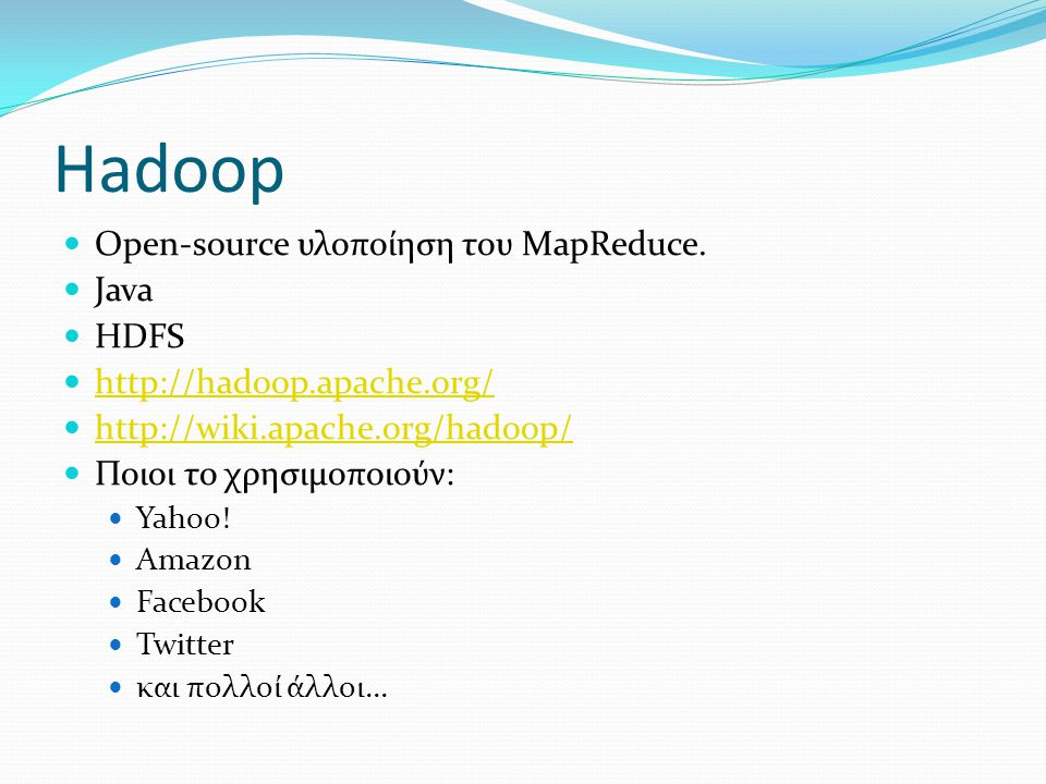 Hadoop Οpen-source υλοποίηση του MapReduce. Java HDFS