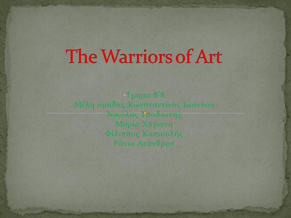 The Warriors of Art Τμημα:B'8 Μέλη ομάδας:Κωνσταντίνος Ιωάννου Νικόλας Τσαδιώτης Μαρία Χάγιανη Φίλιππος Κασιουλής Ράνια Λεάνδρου.