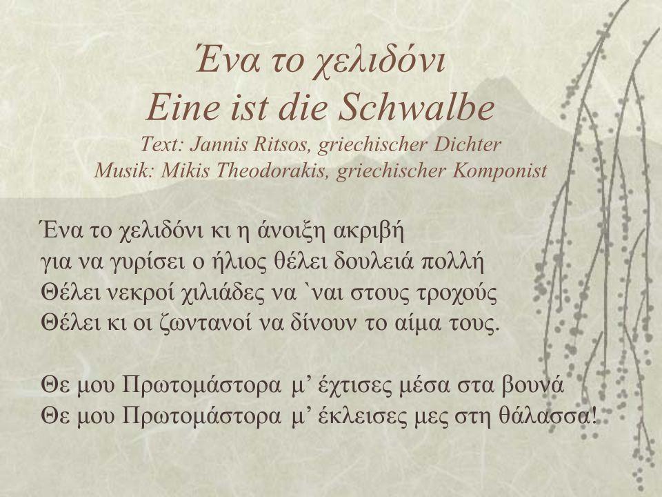 Ένα το χελιδόνι Eine ist die Schwalbe Text: Jannis Ritsos, griechischer Dichter Musik: Mikis Theodorakis, griechischer Komponist