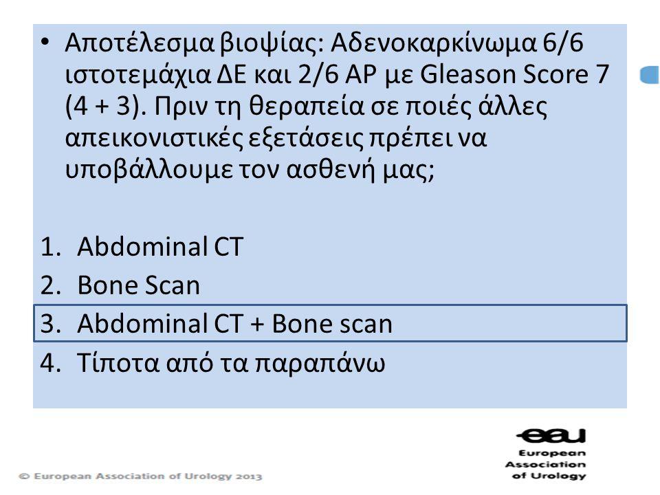 Αποτέλεσμα βιοψίας: Αδενοκαρκίνωμα 6/6 ιστοτεμάχια ΔΕ και 2/6 ΑΡ με Gleason Score 7 (4 + 3). Πριν τη θεραπεία σε ποιές άλλες απεικονιστικές εξετάσεις πρέπει να υποβάλλουμε τον ασθενή μας;
