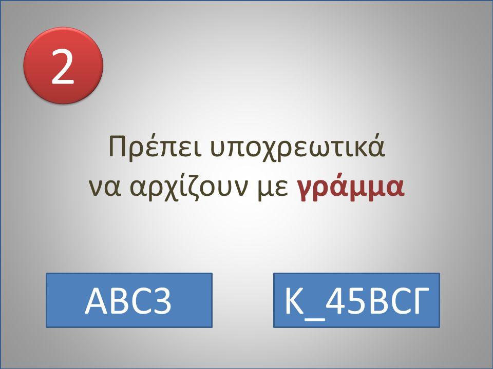 Πρέπει υποχρεωτικά να αρχίζουν με γράμμα 2 ABC3 Κ_45BCΓ