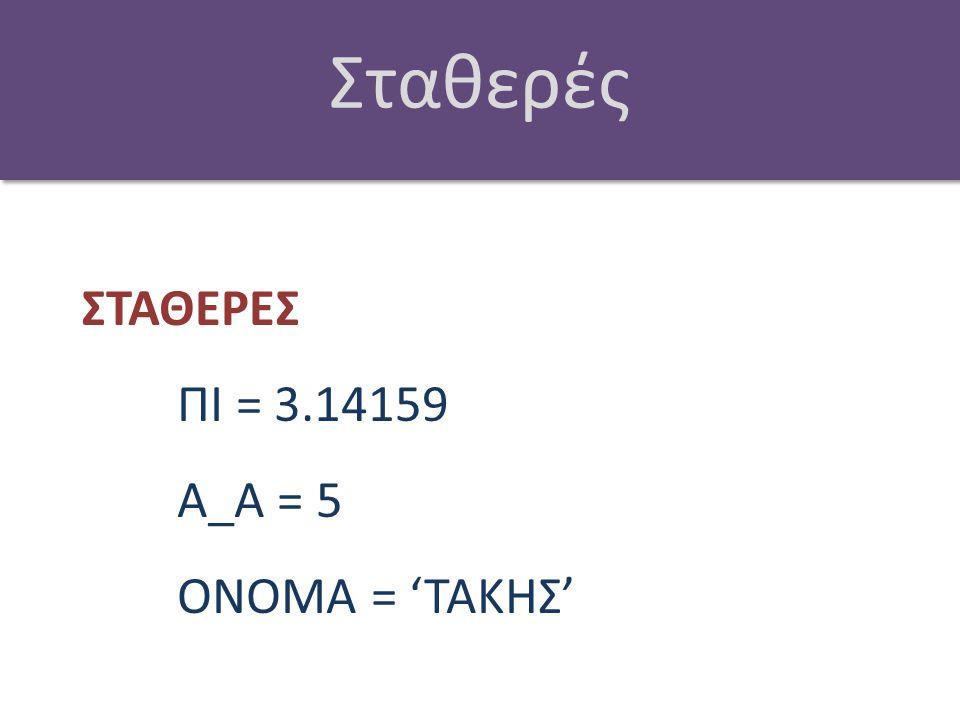 Σταθερές ΣΤΑΘΕΡΕΣ ΠΙ = 3.14159 Α_Α = 5 ΟΝΟΜΑ = 'ΤΑΚΗΣ'