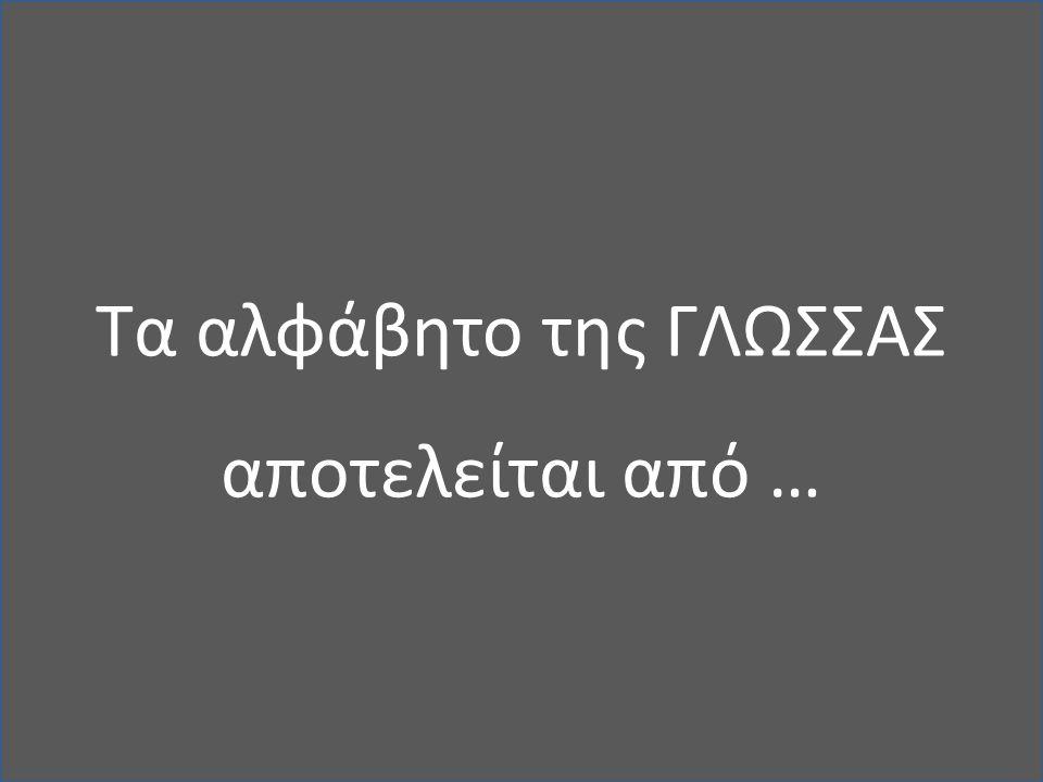 Τα αλφάβητο της ΓΛΩΣΣΑΣ αποτελείται από …