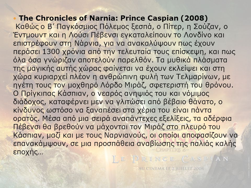 The Chronicles of Narnia: Prince Caspian (2008) Καθώς ο Β' Παγκόσμιος Πόλεμος ξεσπά, ο Πίτερ, η Σούζαν, ο Έντμουντ και η Λούσι Πέβενσι εγκαταλείπουν το Λονδίνο και επιστρέφουν στη Nάρνια, για να ανακαλύψουν πως έχουν περάσει 1300 χρόνια από την τελευταία τους επίσκεψη, και πως όλα όσα γνώριζαν αποτελούν παρελθόν.