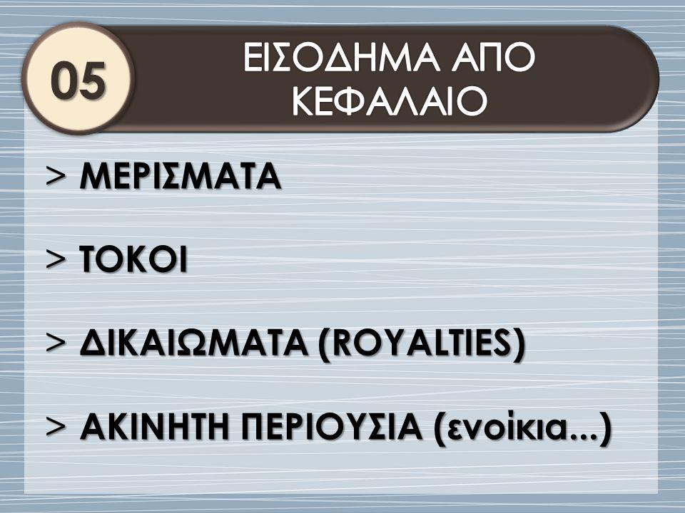 05 ΕΙΣΟΔΗΜΑ ΑΠΟ ΚΕΦΑΛΑΙΟ ΜΕΡΙΣΜΑΤΑ ΤΟΚΟΙ ΔΙΚΑΙΩΜΑΤΑ (ROYALTIES)