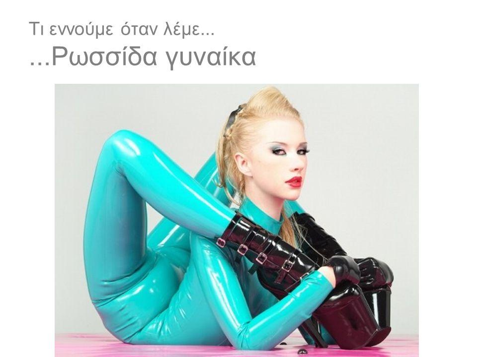 Τι εννούμε όταν λέμε... ...Ρωσσίδα γυναίκα