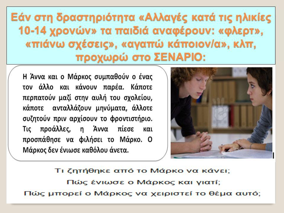 Εάν στη δραστηριότητα «Αλλαγές κατά τις ηλικίες 10-14 χρονών» τα παιδιά αναφέρουν: «φλερτ», «πιάνω σχέσεις», «αγαπώ κάποιον/α», κλπ, προχωρώ στο ΣΕΝΑΡΙΟ: