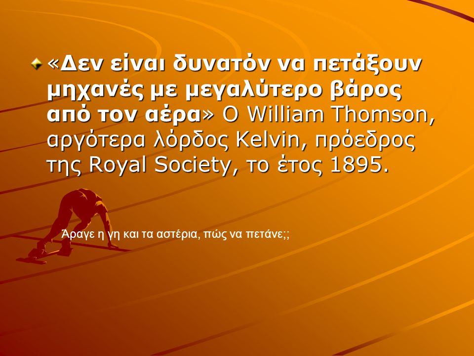 «Δεν είναι δυνατόν να πετάξουν μηχανές με μεγαλύτερο βάρος από τον αέρα» Ο William Thomson, αργότερα λόρδος Kelvin, πρόεδρος της Royal Society, το έτος 1895.