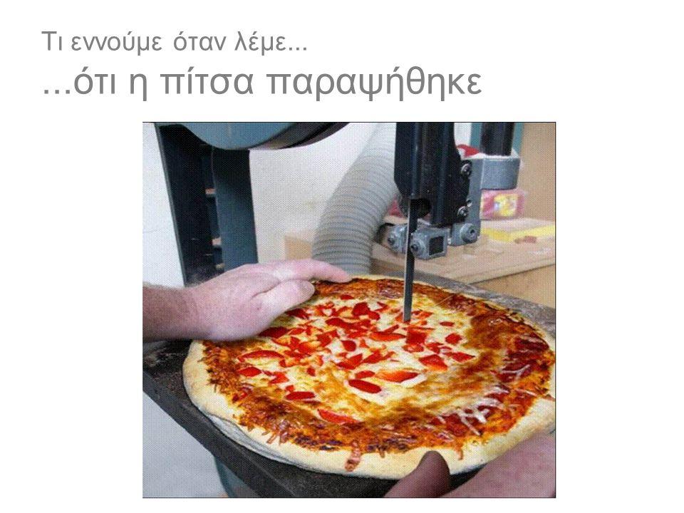 Τι εννούμε όταν λέμε... ...ότι η πίτσα παραψήθηκε