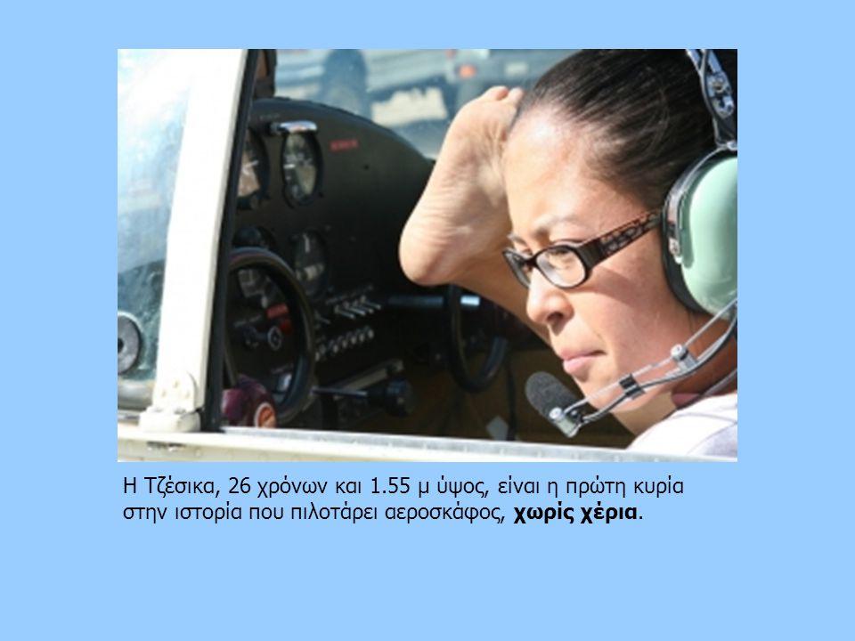 Η Τζέσικα, 26 χρόνων και 1.55 μ ύψος, είναι η πρώτη κυρία στην ιστορία που πιλοτάρει αεροσκάφος, χωρίς χέρια.