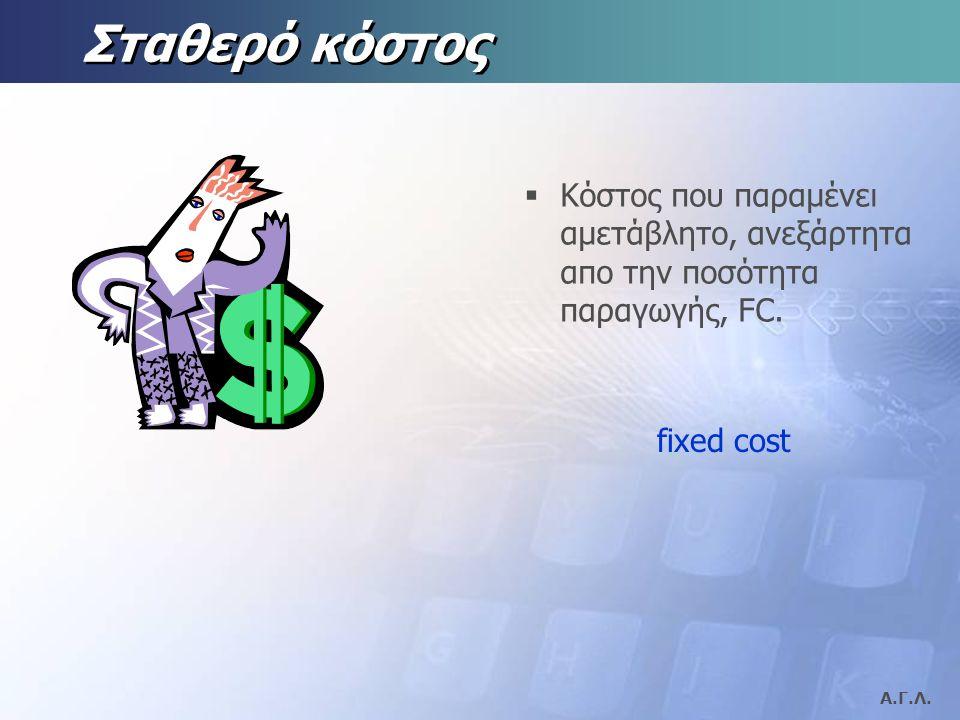 Σταθερό κόστος Κόστος που παραμένει αμετάβλητο, ανεξάρτητα απο την ποσότητα παραγωγής, FC. fixed cost.