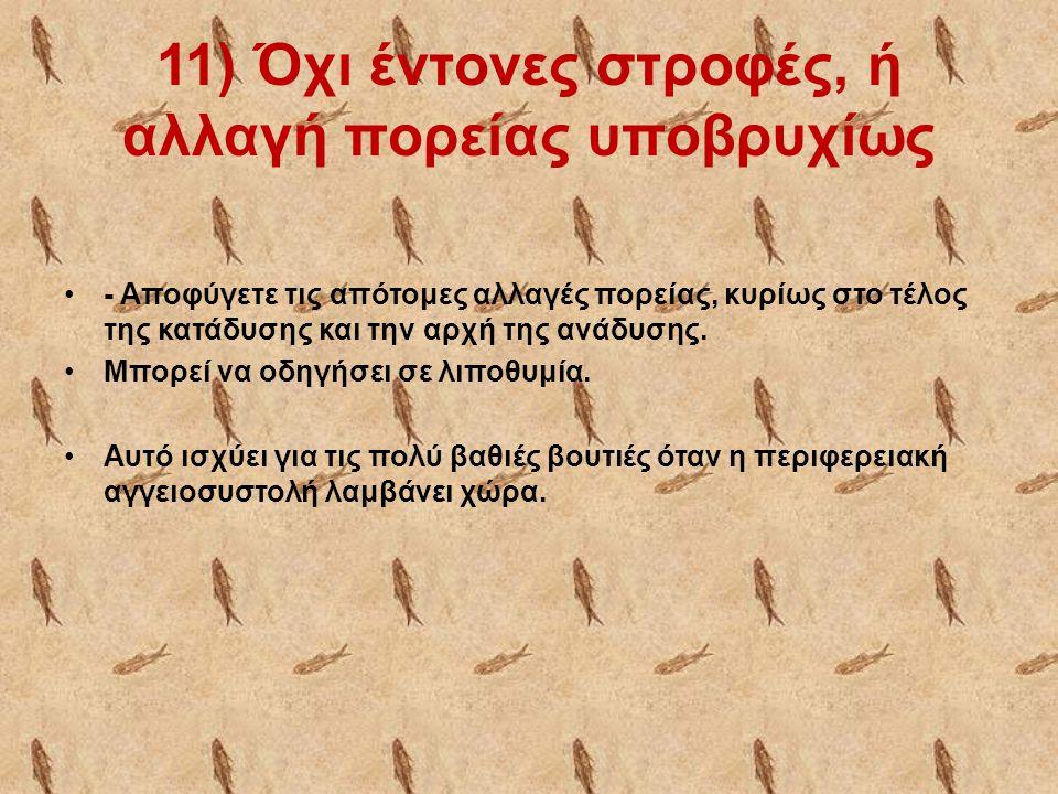 11) Όχι έντονες στροφές, ή αλλαγή πορείας υποβρυχίως