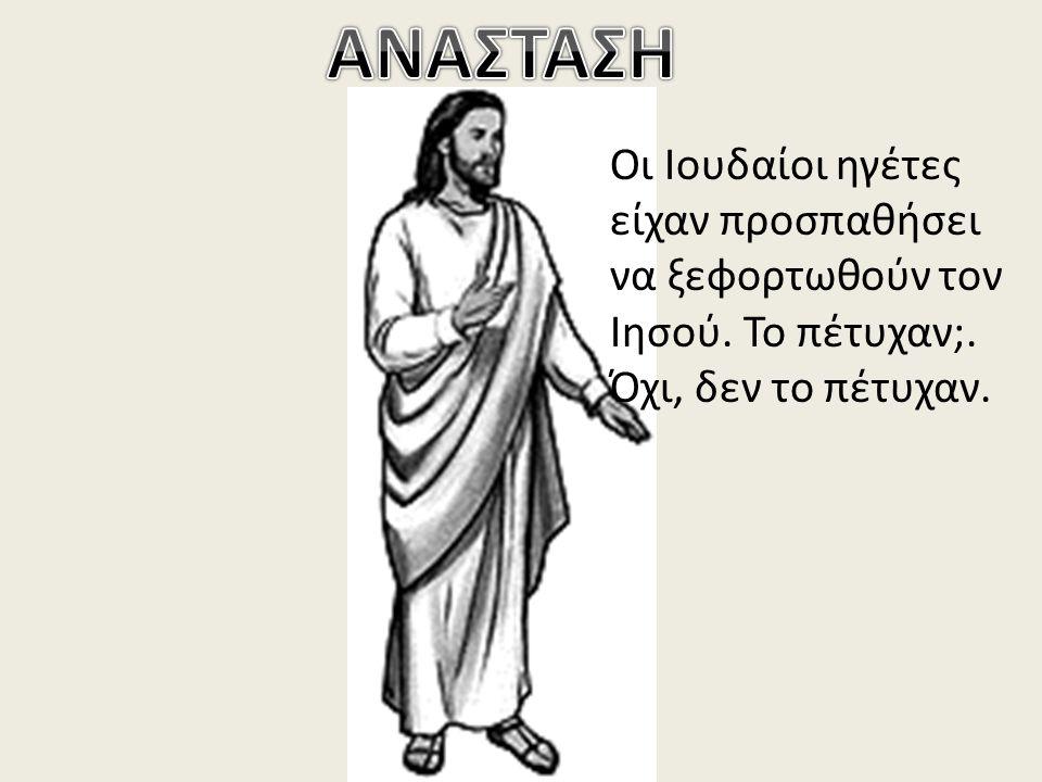 ΑΝΑΣΤΑΣΗ Οι Ιουδαίοι ηγέτες είχαν προσπαθήσει να ξεφορτωθούν τον Ιησού.