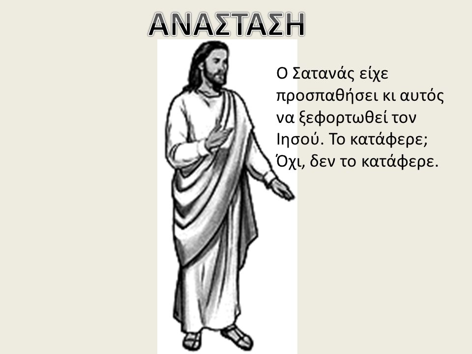 ΑΝΑΣΤΑΣΗ Ο Σατανάς είχε προσπαθήσει κι αυτός να ξεφορτωθεί τον Ιησού.