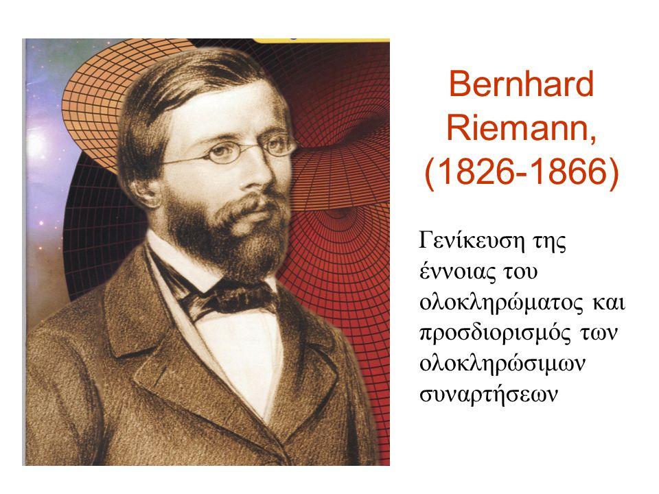 Bernhard Riemann, (1826-1866) Γενίκευση της έννοιας του ολοκληρώματος και προσδιορισμός των ολοκληρώσιμων συναρτήσεων.