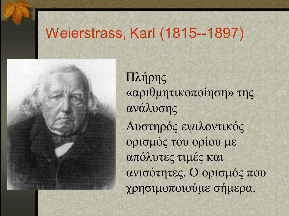 Weierstrass, Karl (1815--1897) Πλήρης «αριθμητικοποίηση» της ανάλυσης
