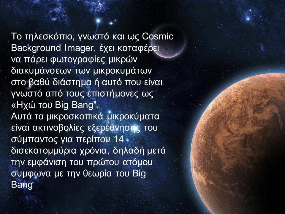 Το τηλεσκόπιο, γνωστό και ως Cosmic Background Imager, έχει καταφέρει να πάρει φωτογραφίες μικρών διακυμάνσεων των μικροκυμάτων στο βαθύ διάστημα ή αυτό που είναι γνωστό από τους επιστήμονες ως «Ηχώ του Big Bang .
