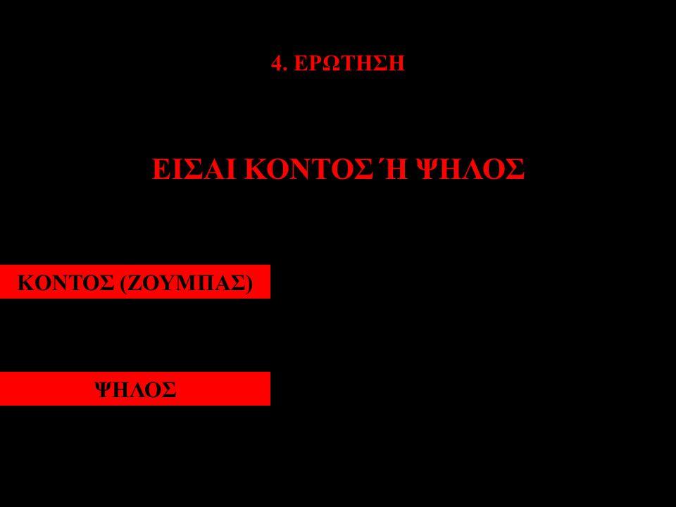 4. ΕΡΩΤΗΣΗ ΕΙΣΑΙ ΚΟΝΤΟΣ Ή ΨΗΛΟΣ ΚΟΝΤΟΣ (ΖΟΥΜΠΑΣ) ΨΗΛΟΣ