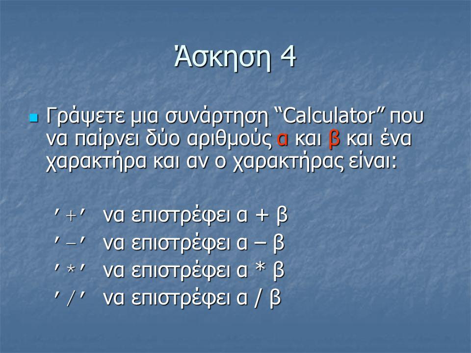 Άσκηση 4 Γράψετε μια συνάρτηση Calculator που να παίρνει δύο αριθμούς α και β και ένα χαρακτήρα και αν ο χαρακτήρας είναι: