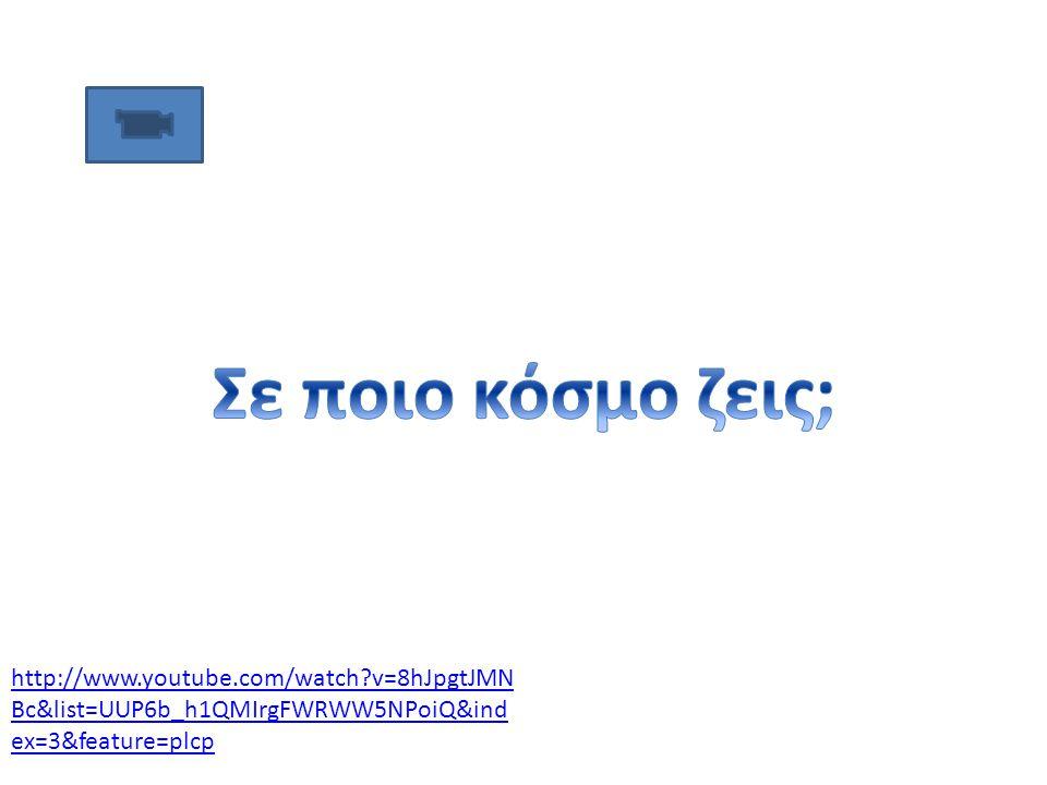 Σε ποιο κόσμο ζεις; http://www.youtube.com/watch v=8hJpgtJMNBc&list=UUP6b_h1QMIrgFWRWW5NPoiQ&index=3&feature=plcp.