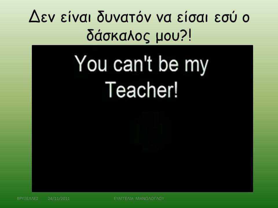 Δεν είναι δυνατόν να είσαι εσύ ο δάσκαλος μου !