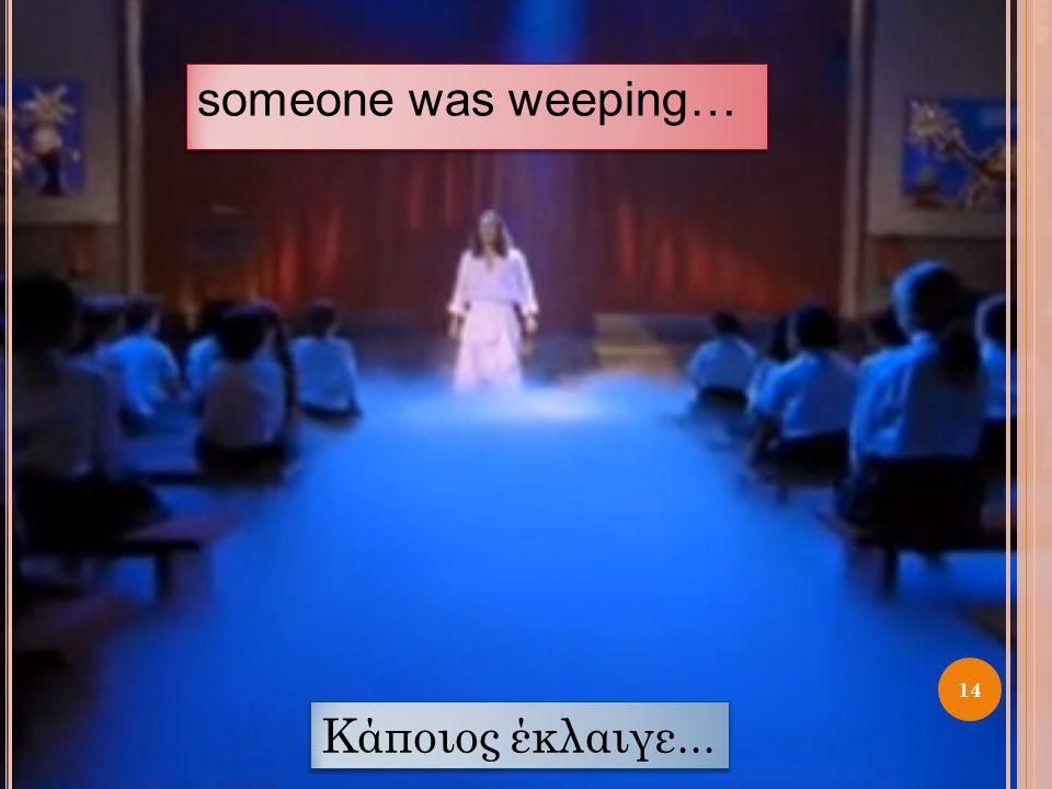 someone was weeping… Κάποιος έκλαιγε...