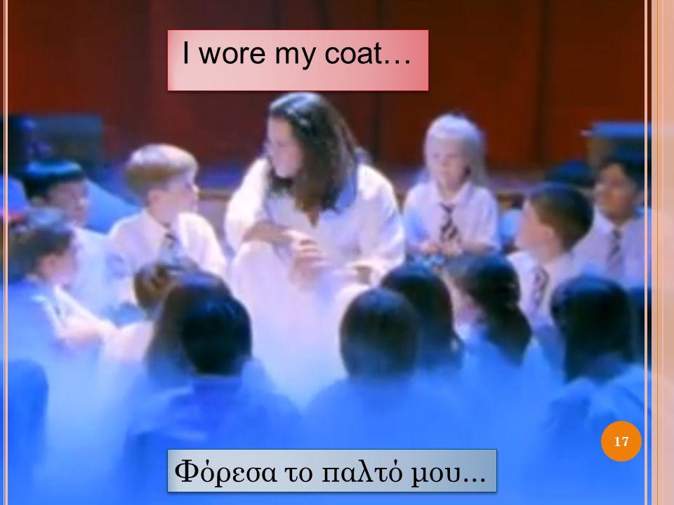 I wore my coat… Φόρεσα το παλτό μου...