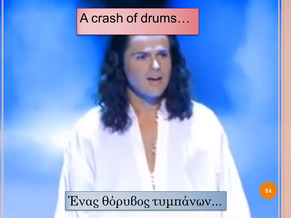 A crash of drums… Ένας θόρυβος τυμπάνων...