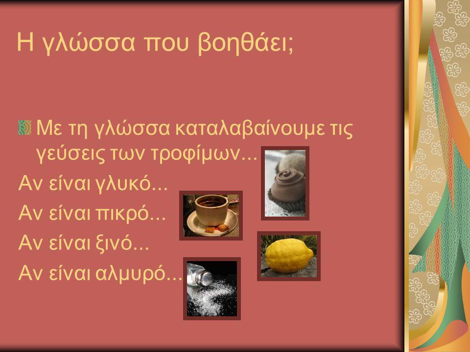 Η γλώσσα που βοηθάει; Με τη γλώσσα καταλαβαίνουμε τις γεύσεις των τροφίμων... Αν είναι γλυκό... Αν είναι πικρό...