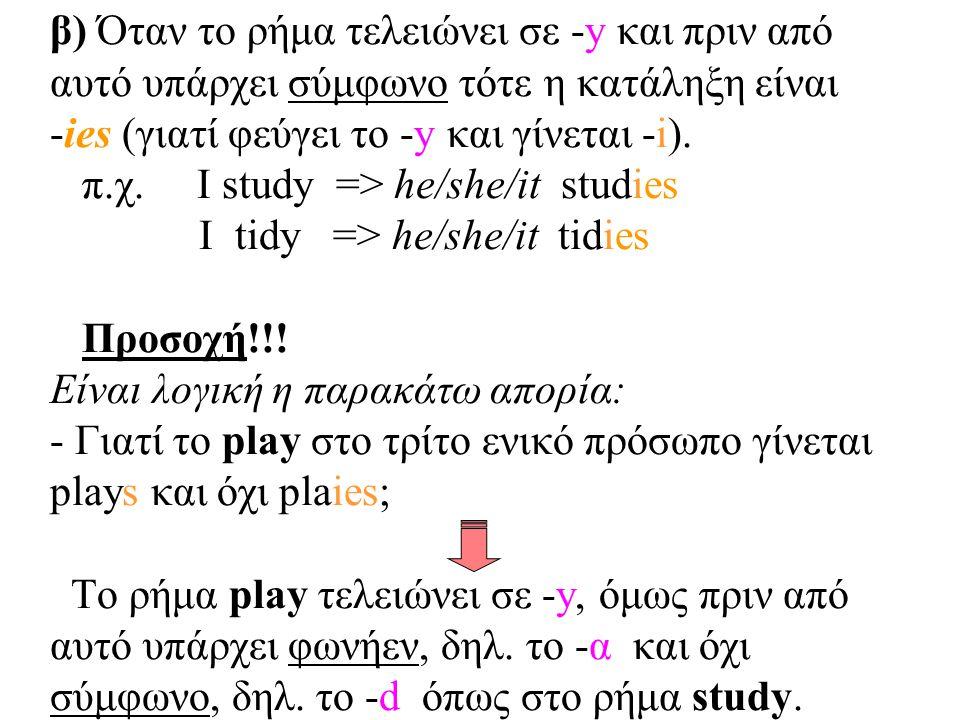 β) Όταν το ρήμα τελειώνει σε -y και πριν από αυτό υπάρχει σύμφωνο τότε η κατάληξη είναι -ies (γιατί φεύγει το -y και γίνεται -i).