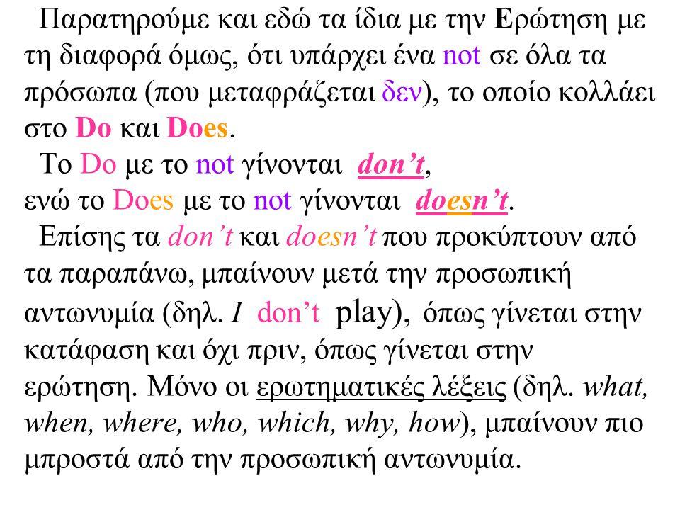 Παρατηρούμε και εδώ τα ίδια με την Ερώτηση με τη διαφορά όμως, ότι υπάρχει ένα not σε όλα τα πρόσωπα (που μεταφράζεται δεν), το οποίο κολλάει στο Do και Does.
