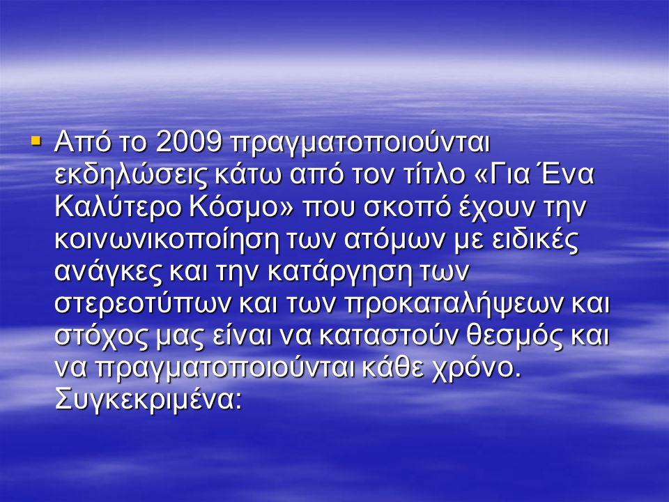 Από το 2009 πραγματοποιούνται εκδηλώσεις κάτω από τον τίτλο «Για Ένα Καλύτερο Κόσμο» που σκοπό έχουν την κοινωνικοποίηση των ατόμων με ειδικές ανάγκες και την κατάργηση των στερεοτύπων και των προκαταλήψεων και στόχος μας είναι να καταστούν θεσμός και να πραγματοποιούνται κάθε χρόνο.