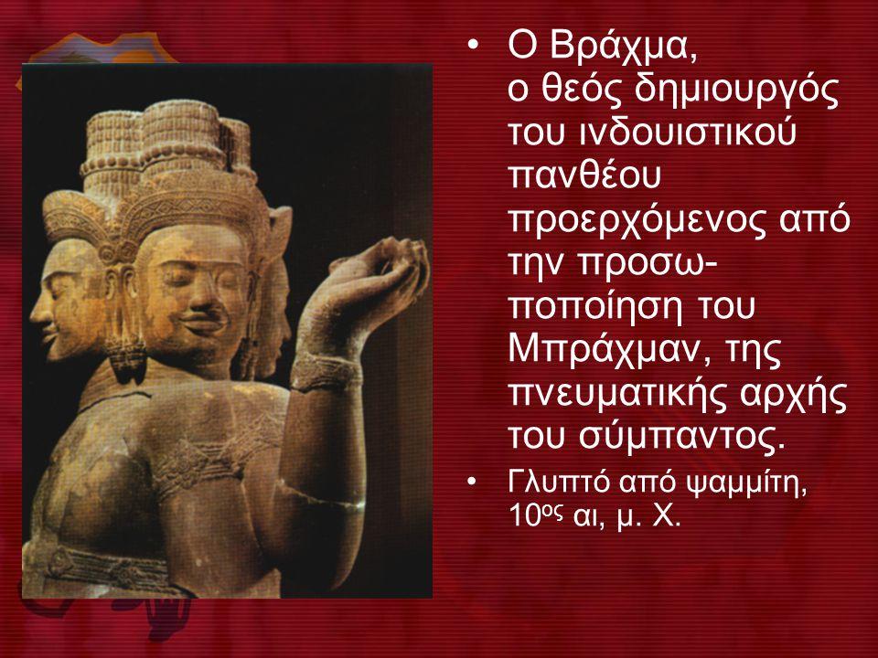 O Bράχμα, ο θεός δημιουργός του ινδουιστικού πανθέου προερχόμενος από την προσω- ποποίηση του Mπράχμαν, της πνευματικής αρχής του σύμπαντος.