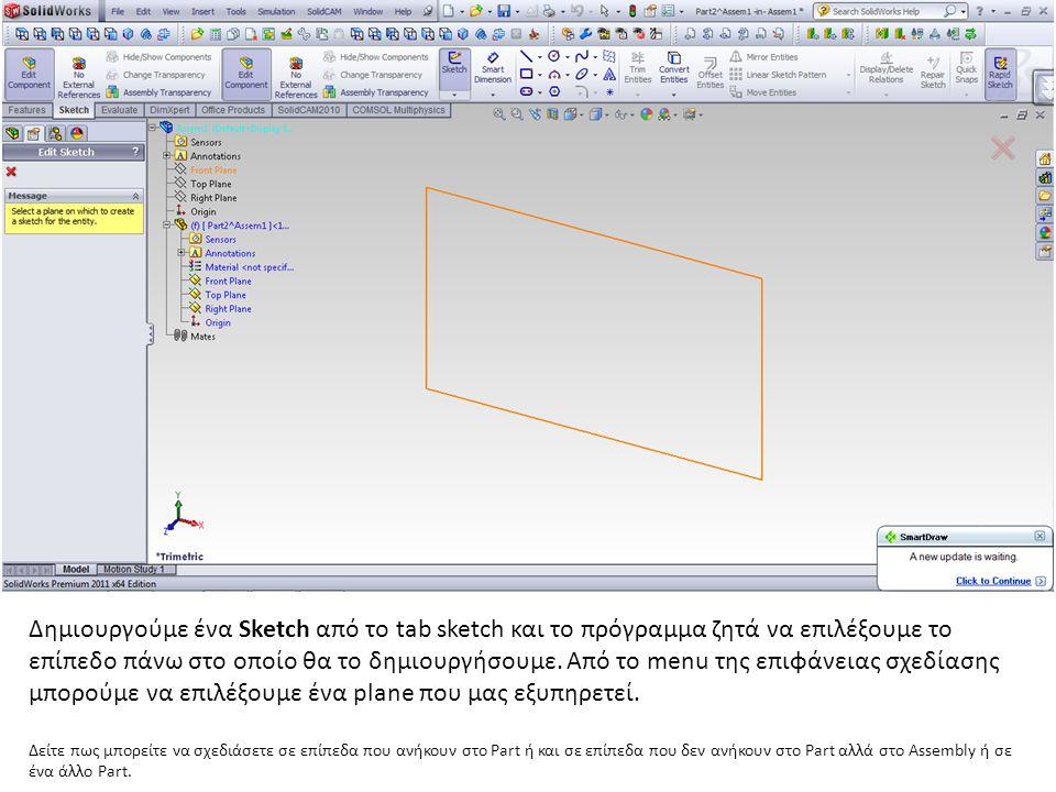 Δημιουργούμε ένα Sketch από το tab sketch και το πρόγραμμα ζητά να επιλέξουμε το επίπεδο πάνω στο οποίο θα το δημιουργήσουμε. Από το menu της επιφάνειας σχεδίασης μπορούμε να επιλέξουμε ένα plane που μας εξυπηρετεί.
