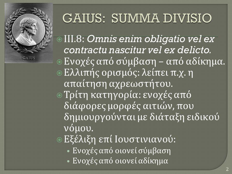 GAIUS: SUMMA DIVISIO ΙΙΙ.8: Omnis enim obligatio vel ex contractu nascitur vel ex delicto. Ενοχές από σύμβαση – από αδίκημα.