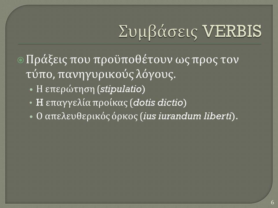 Συμβάσεις VERBIS Πράξεις που προϋποθέτουν ως προς τον τύπο, πανηγυρικούς λόγους. Η επερώτηση (stipulatio)