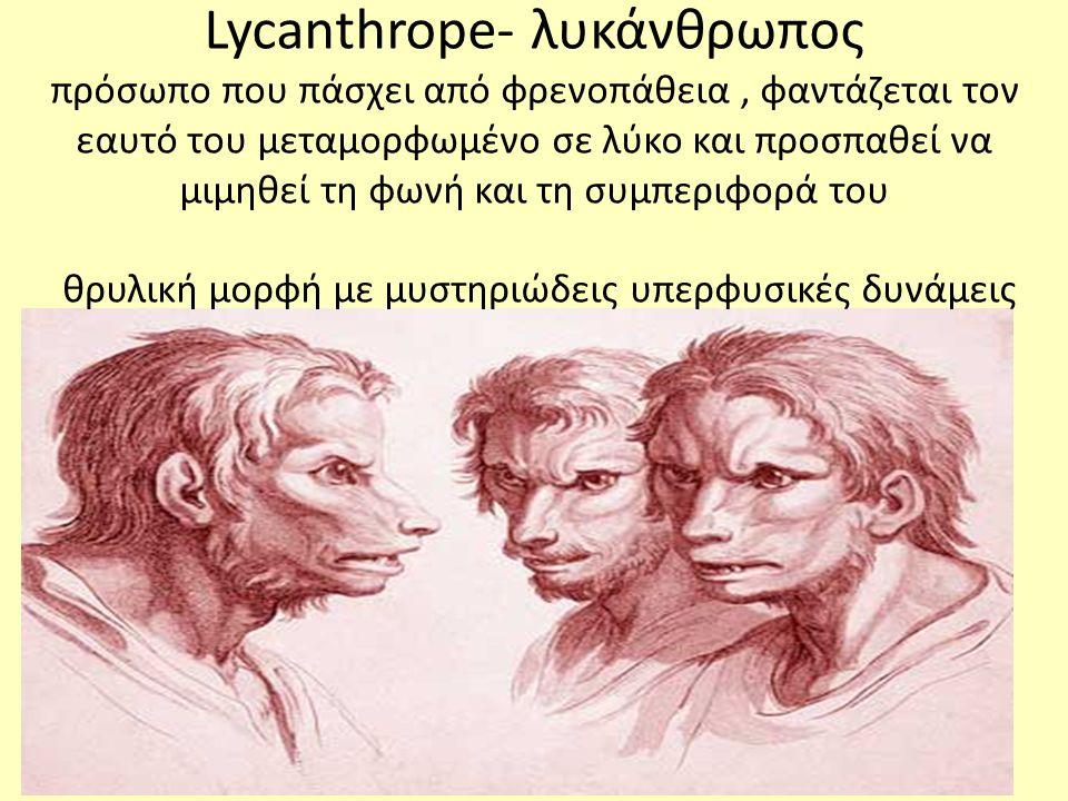Lycanthrope- λυκάνθρωπος πρόσωπο που πάσχει από φρενοπάθεια , φαντάζεται τον εαυτό του μεταμορφωμένο σε λύκο και προσπαθεί να μιμηθεί τη φωνή και τη συμπεριφορά του θρυλική μορφή με μυστηριώδεις υπερφυσικές δυνάμεις
