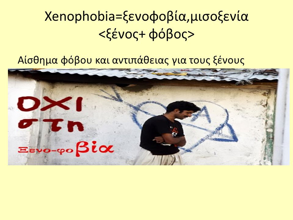 Xenophobia=ξενοφοβία,μισοξενία <ξένος+ φόβος>