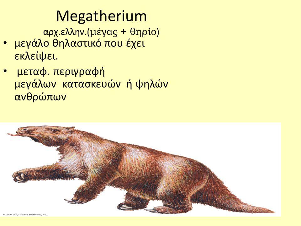 Megatherium αρχ.ελλην.(μέγας + θηρίο)