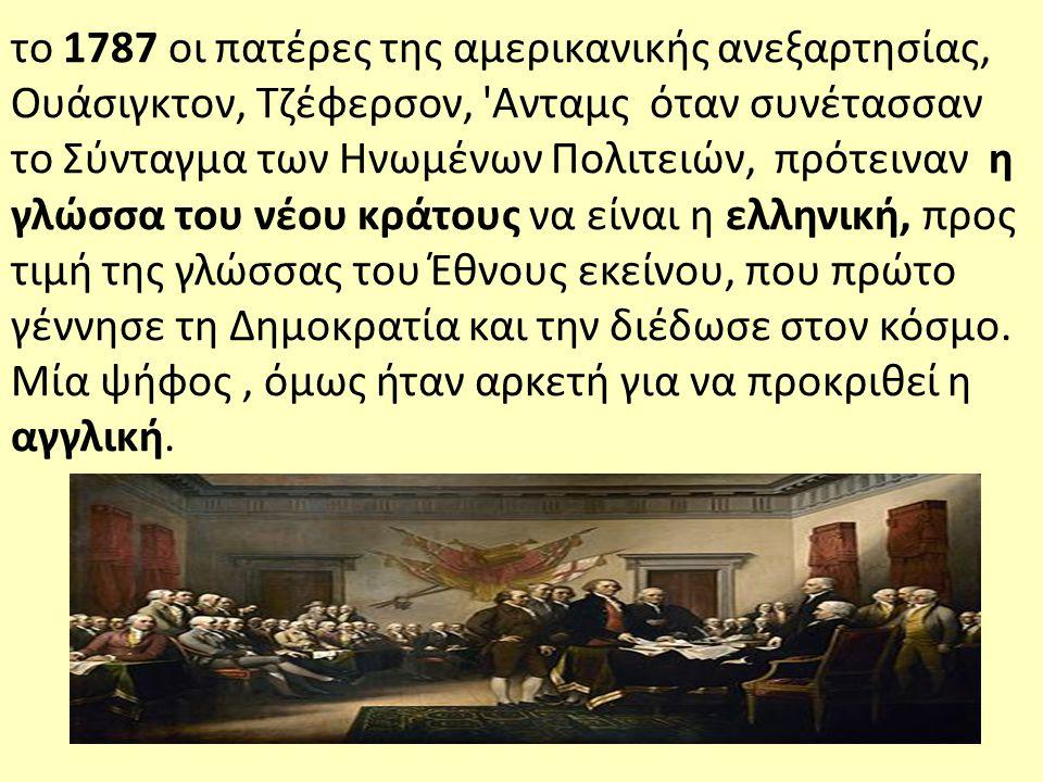 το 1787 οι πατέρες της αμερικανικής ανεξαρτησίας, Ουάσιγκτον, Τζέφερσον, Ανταμς όταν συνέτασσαν το Σύνταγμα των Ηνωμένων Πολιτειών, πρότειναν η γλώσσα του νέου κράτους να είναι η ελληνική, προς τιμή της γλώσσας του Έθνους εκείνου, που πρώτο γέννησε τη Δημοκρατία και την διέδωσε στον κόσμο.