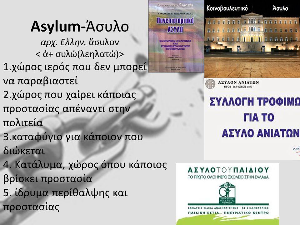 Asylum-Άσυλο αρχ. Ελλην. ἄσυλον < ἀ+ συλώ(λεηλατώ)>