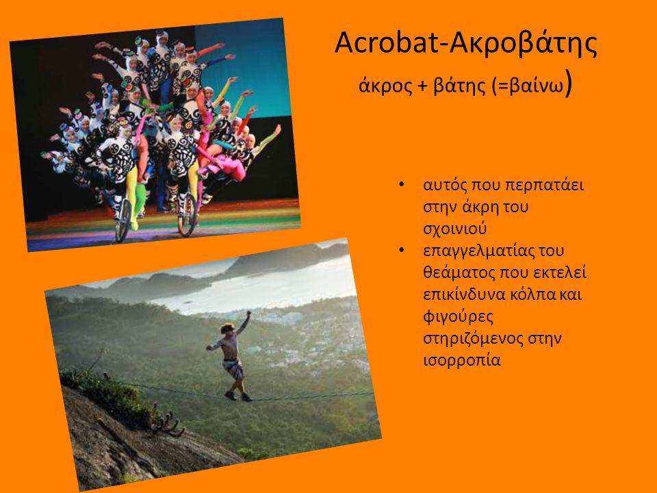 Acrobat-Ακροβάτης άκρος + βάτης (=βαίνω)