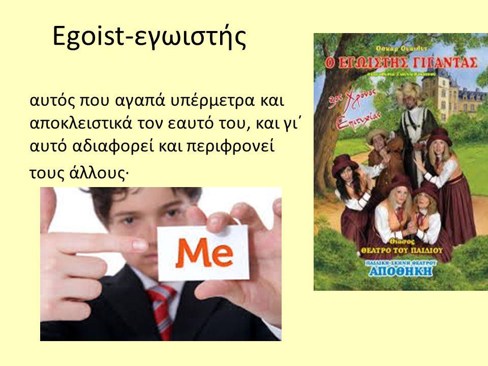 Egoist-εγωιστής αυτός που αγαπά υπέρμετρα και αποκλειστικά τον εαυτό του, και γι΄ αυτό αδιαφορεί και περιφρονεί.